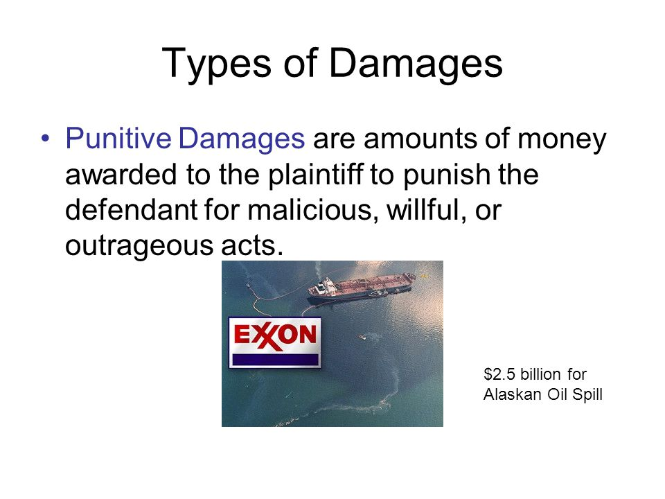 Types of Damages Punitive Damages are amounts of money awarded to the plaintiff to punish the defendant for malicious, willful, or outrageous acts.