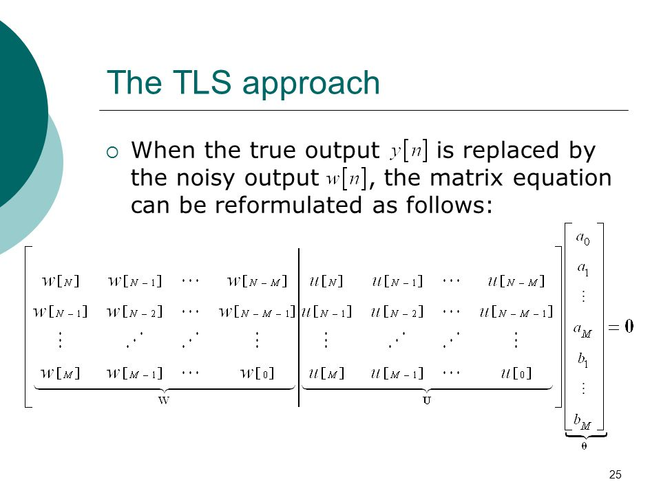 The TLS approach When the true output is replaced by the noisy output , the matrix equation can be reformulated as follows: