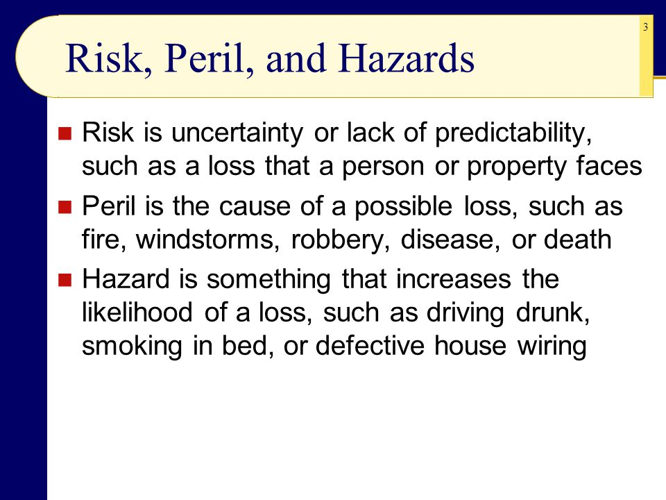 Risk, Peril, and Hazards Risk is uncertainty or lack of predictability, such as a loss that a person or property faces.