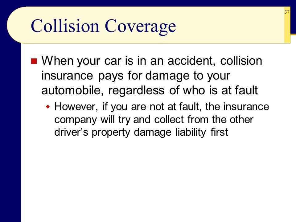 Collision Coverage When your car is in an accident, collision insurance pays for damage to your automobile, regardless of who is at fault.