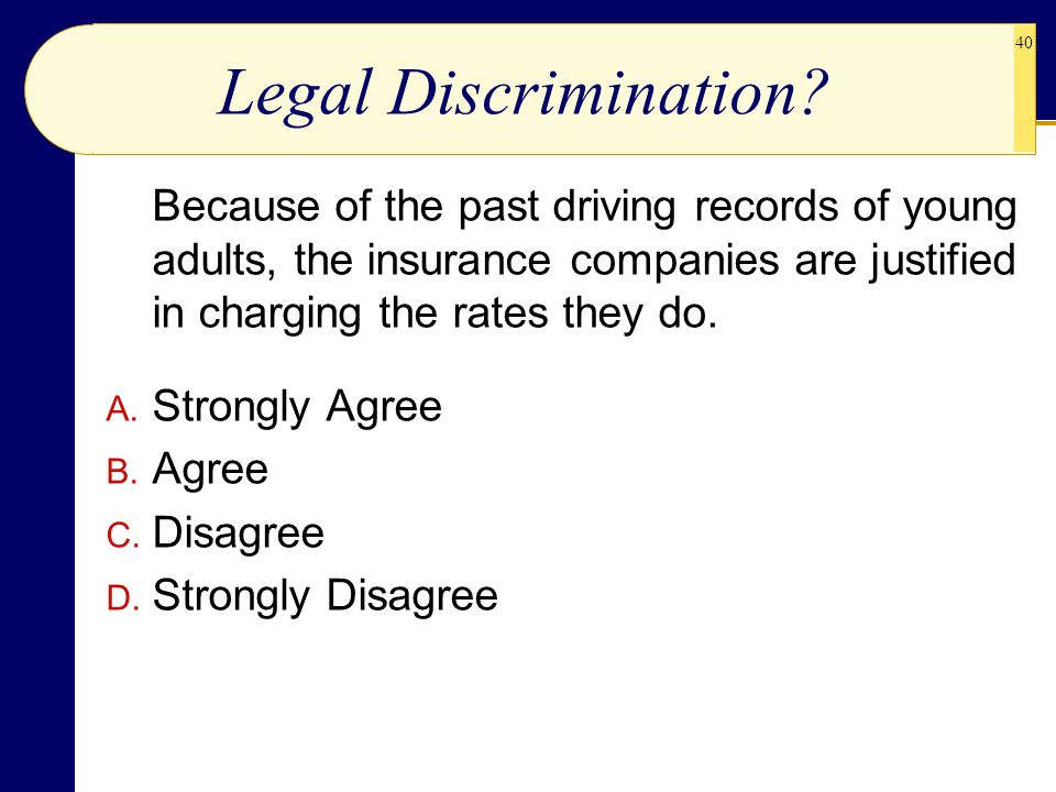 Legal Discrimination Because of the past driving records of young adults, the insurance companies are justified in charging the rates they do.