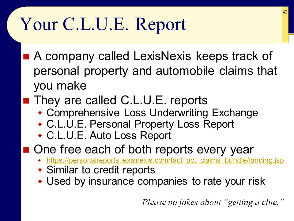Your C.L.U.E. Report A company called LexisNexis keeps track of personal property and automobile claims that you make.