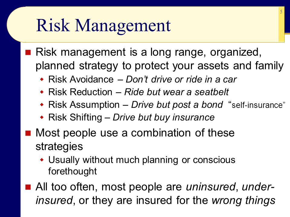 Risk Management Risk management is a long range, organized, planned strategy to protect your assets and family.