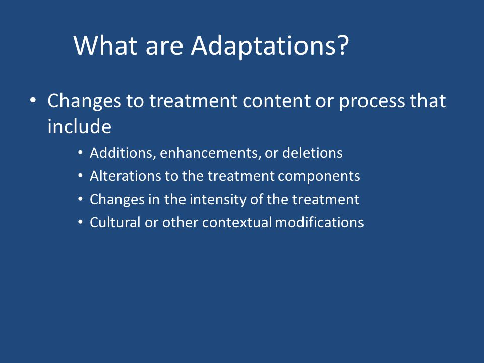 What are Adaptations Changes to treatment content or process that include. Additions, enhancements, or deletions.