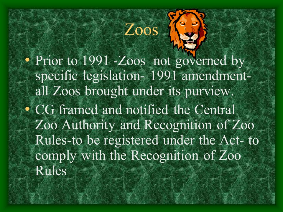 Zoos Prior to 1991 -Zoos not governed by specific legislation- 1991 amendment- all Zoos brought under its purview.