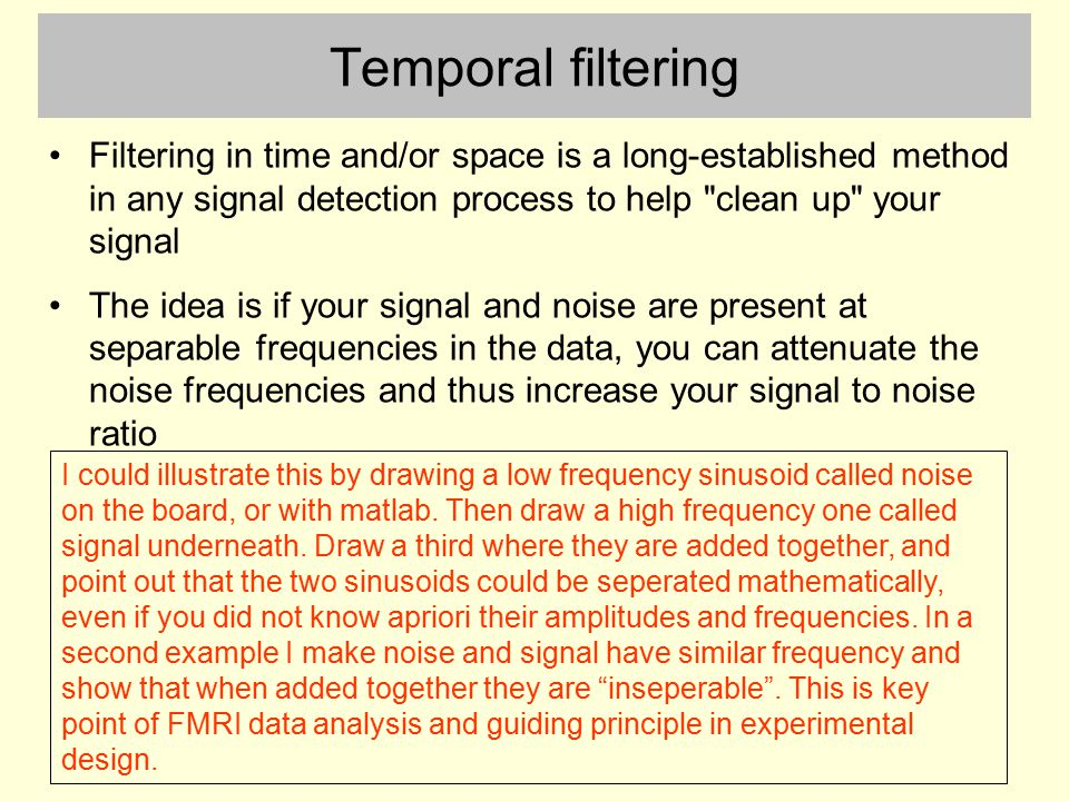 Temporal filtering Filtering in time and/or space is a long-established method in any signal detection process to help clean up your signal.