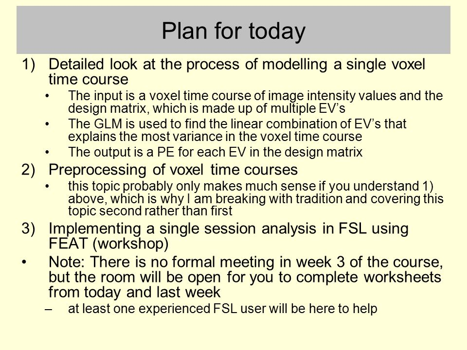 Plan for today Detailed look at the process of modelling a single voxel time course.