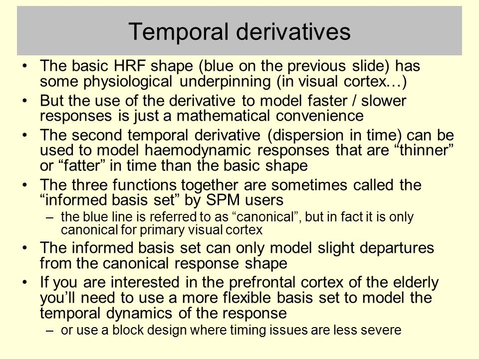 Temporal derivatives The basic HRF shape (blue on the previous slide) has some physiological underpinning (in visual cortex…)