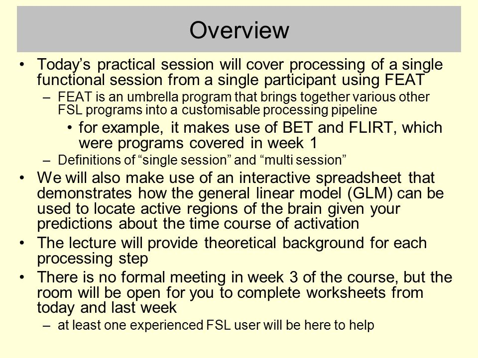 Overview Today's practical session will cover processing of a single functional session from a single participant using FEAT.