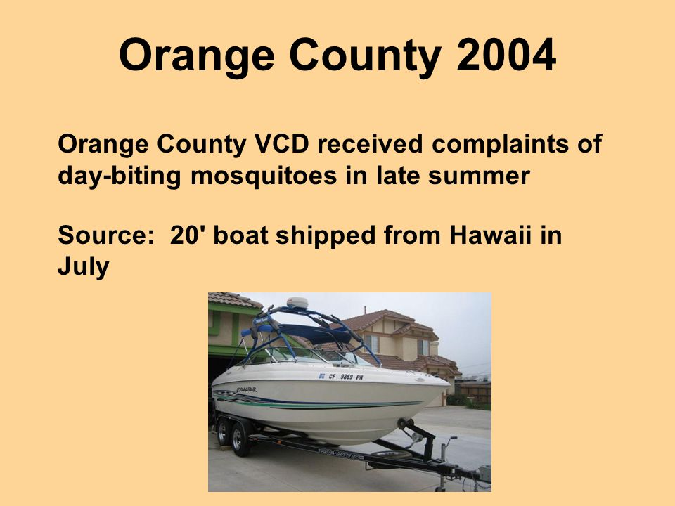 Orange County 2004 Orange County VCD received complaints of day-biting mosquitoes in late summer. Source: 20 boat shipped from Hawaii in July.