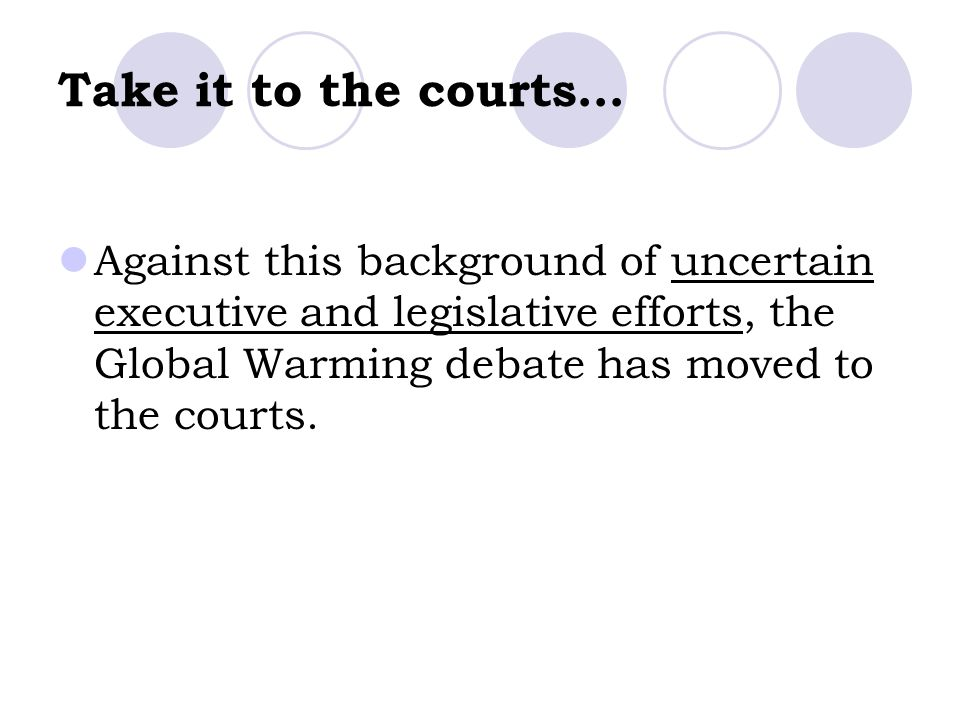Take it to the courts… Against this background of uncertain executive and legislative efforts, the Global Warming debate has moved to the courts.