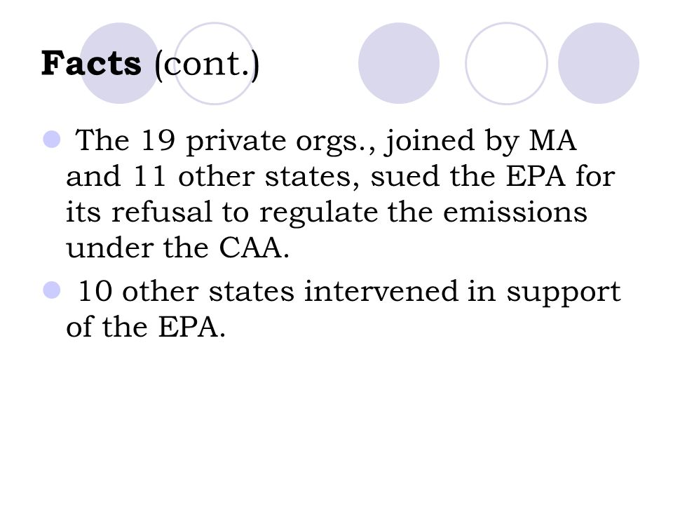 Facts (cont.) The 19 private orgs., joined by MA and 11 other states, sued the EPA for its refusal to regulate the emissions under the CAA.