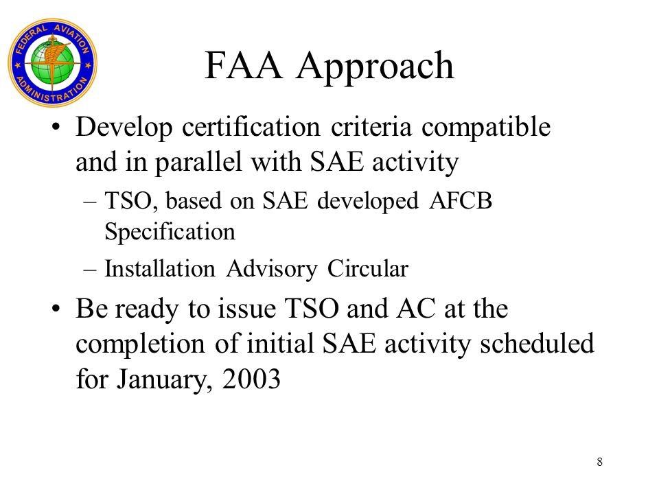 FAA Approach Develop certification criteria compatible and in parallel with SAE activity. TSO, based on SAE developed AFCB Specification.