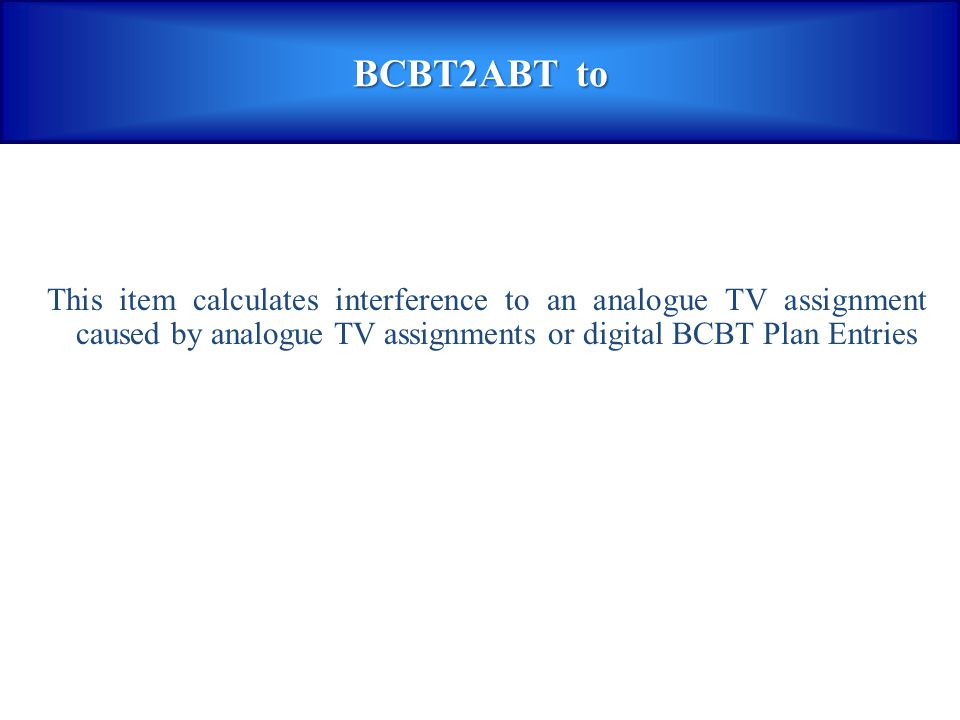 BCBT2ABT to This item calculates interference to an analogue TV assignment caused by analogue TV assignments or digital BCBT Plan Entries.