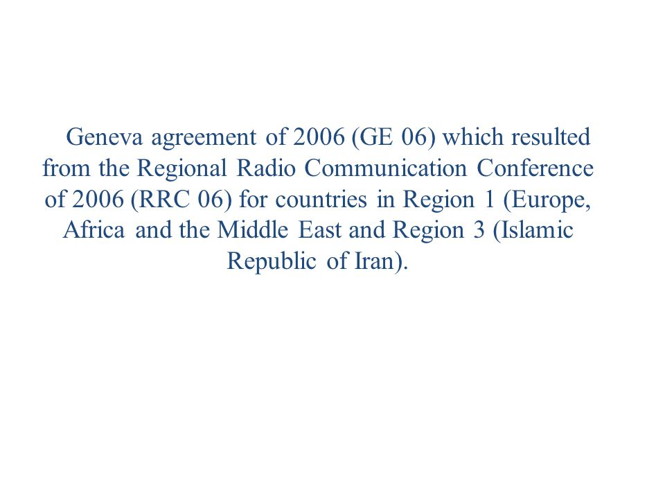 Geneva agreement of 2006 (GE 06) which resulted from the Regional Radio Communication Conference of 2006 (RRC 06) for countries in Region 1 (Europe, Africa and the Middle East and Region 3 (Islamic Republic of Iran).