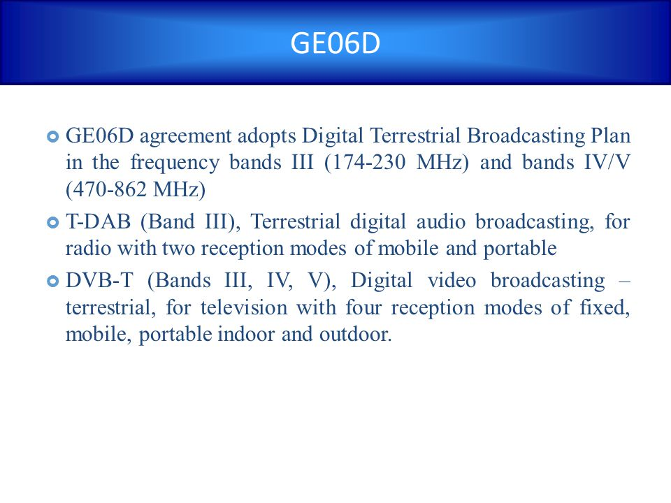 GE06D GE06D agreement adopts Digital Terrestrial Broadcasting Plan in the frequency bands III (174-230 MHz) and bands IV/V (470-862 MHz)