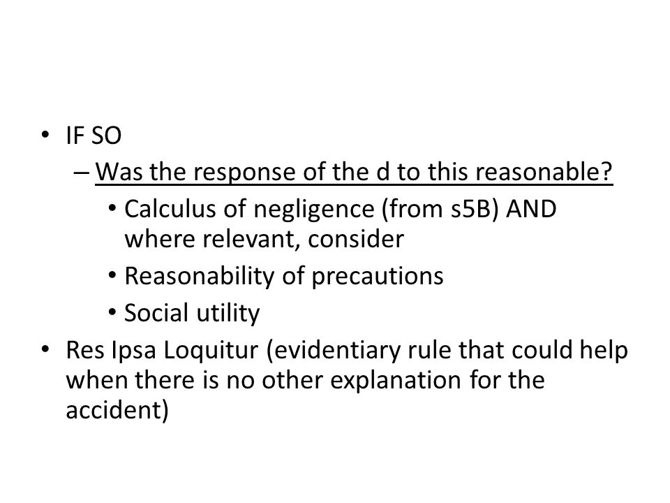IF SO Was the response of the d to this reasonable Calculus of negligence (from s5B) AND where relevant, consider.