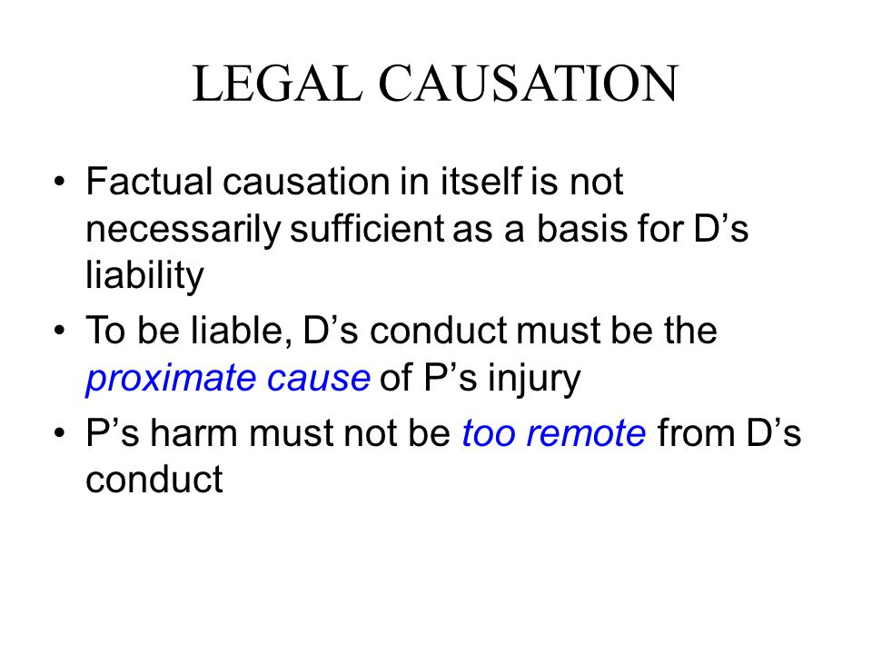 LEGAL CAUSATION Factual causation in itself is not necessarily sufficient as a basis for D's liability.