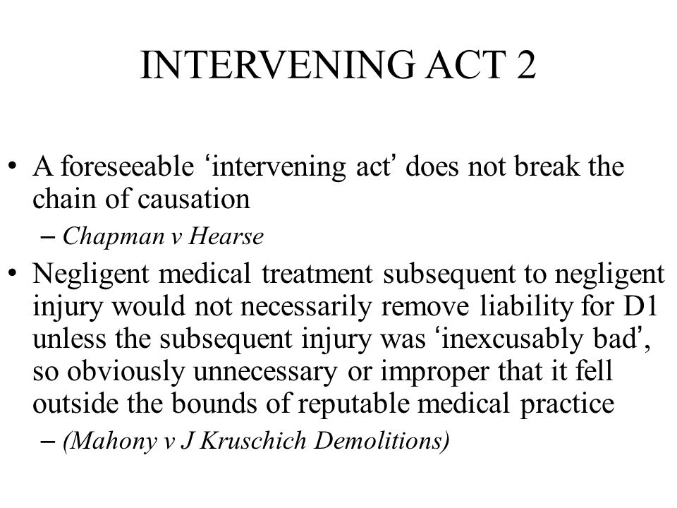 INTERVENING ACT 2 A foreseeable 'intervening act' does not break the chain of causation. Chapman v Hearse.