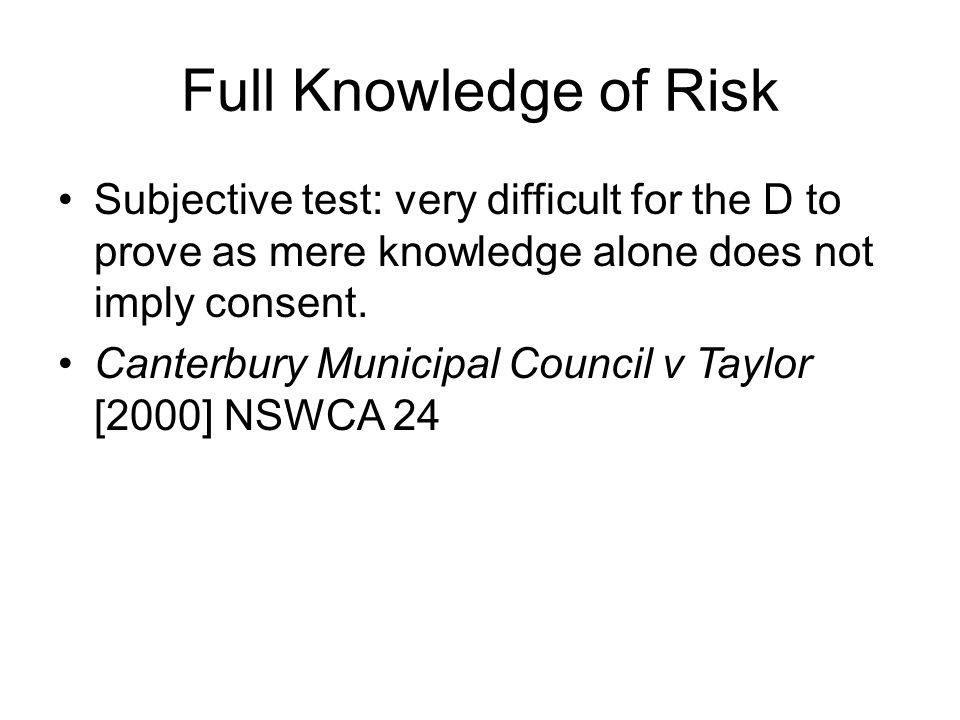 Full Knowledge of Risk Subjective test: very difficult for the D to prove as mere knowledge alone does not imply consent.