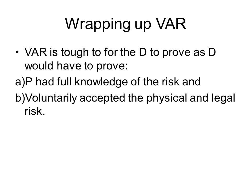 Wrapping up VAR VAR is tough to for the D to prove as D would have to prove: P had full knowledge of the risk and.