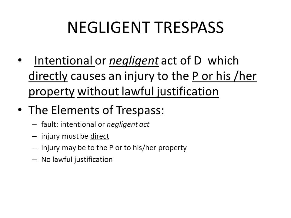 NEGLIGENT TRESPASS Intentional or negligent act of D which directly causes an injury to the P or his /her property without lawful justification.