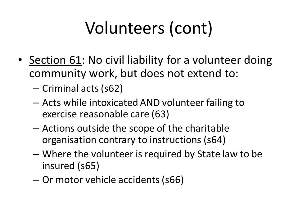 Volunteers (cont) Section 61: No civil liability for a volunteer doing community work, but does not extend to: