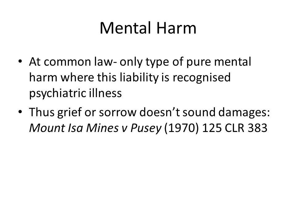 Mental Harm At common law- only type of pure mental harm where this liability is recognised psychiatric illness.