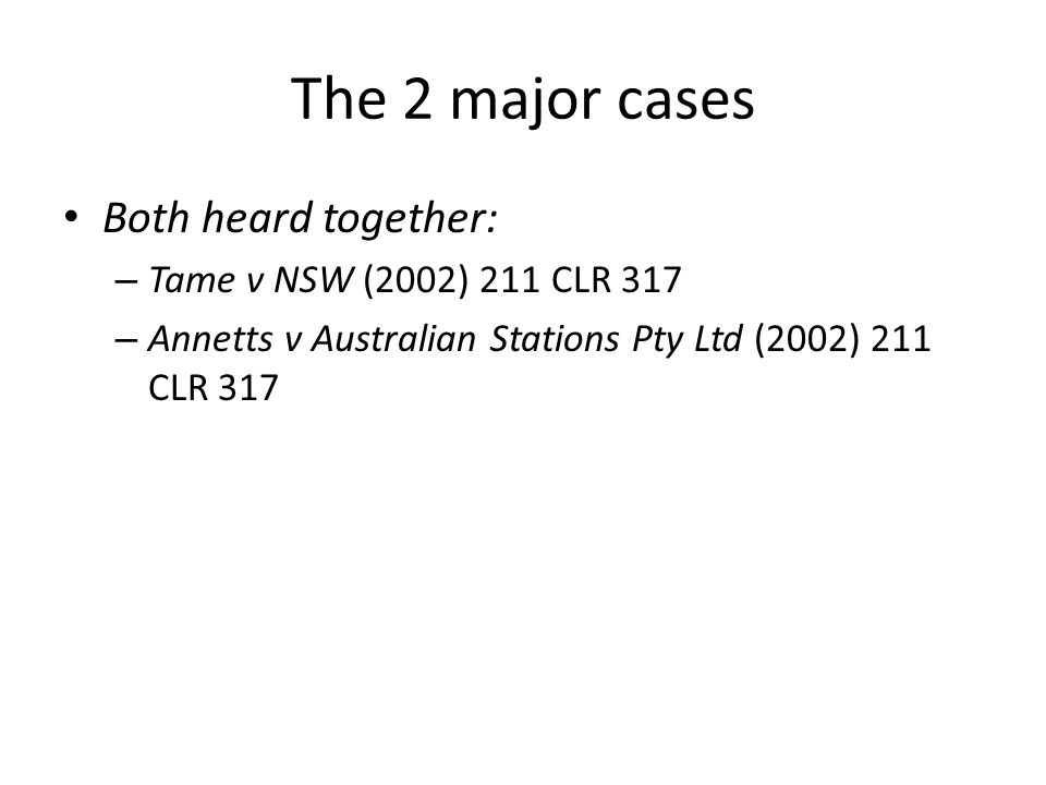 The 2 major cases Both heard together: Tame v NSW (2002) 211 CLR 317