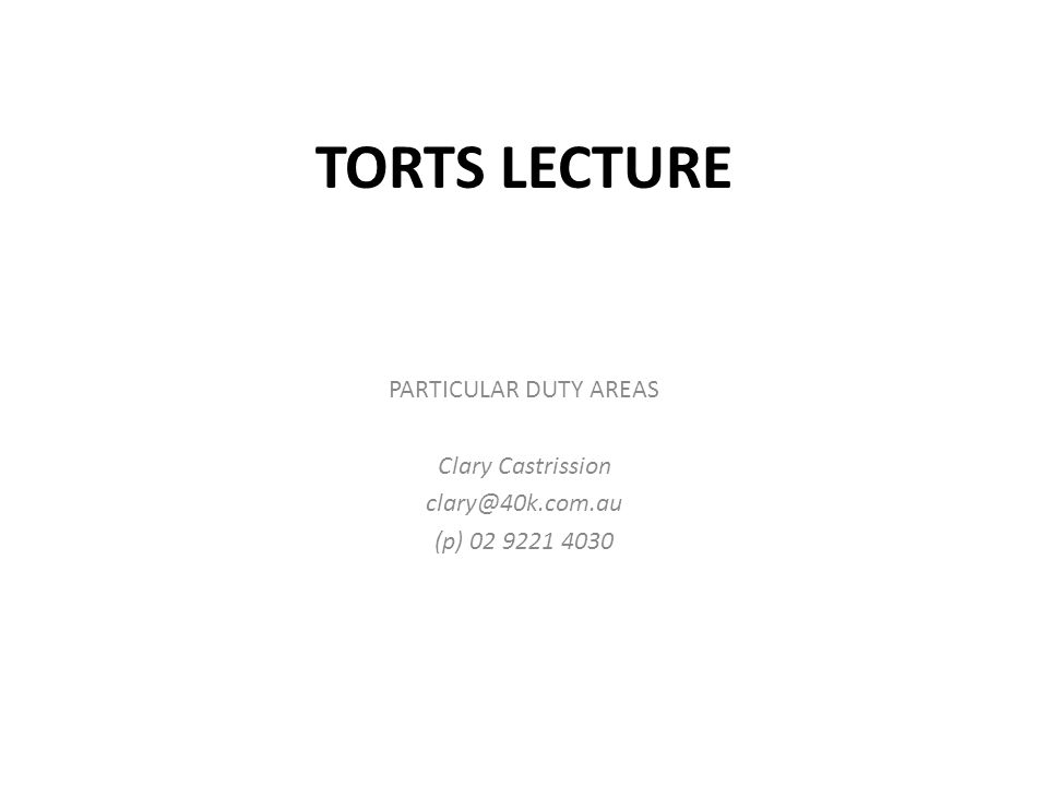 TORTS LECTURE PARTICULAR DUTY AREAS Clary Castrission clary@40k.com.au