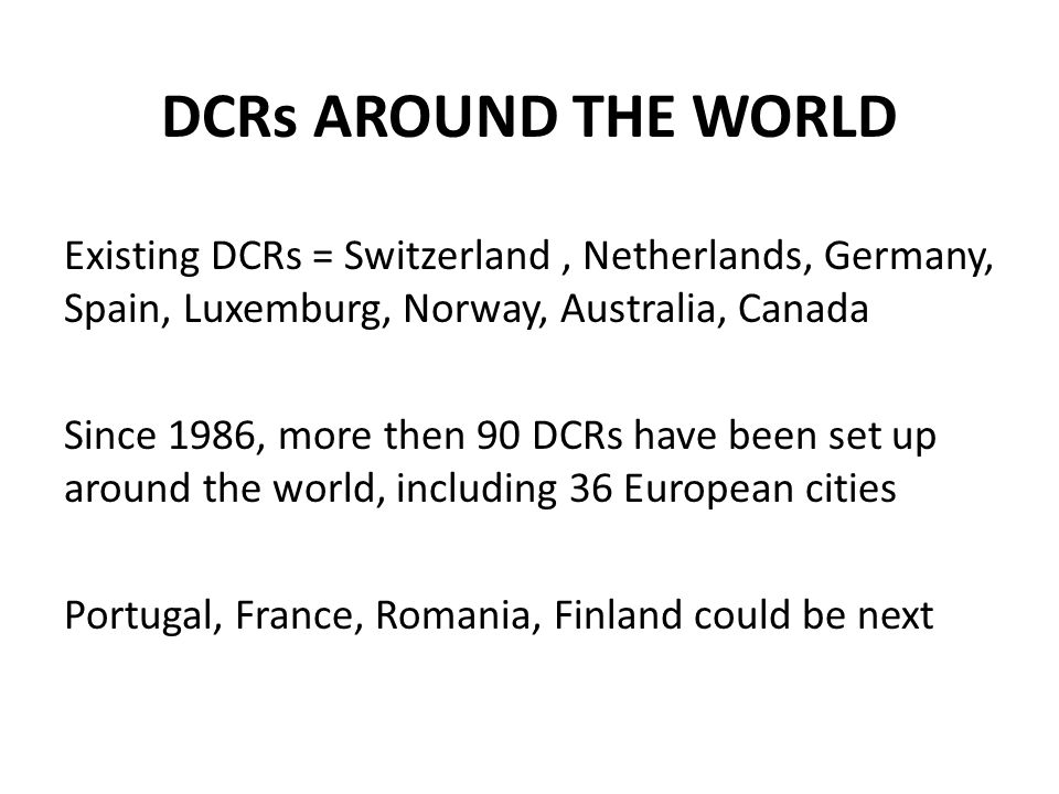 DCRs AROUND THE WORLD Existing DCRs = Switzerland , Netherlands, Germany, Spain, Luxemburg, Norway, Australia, Canada.