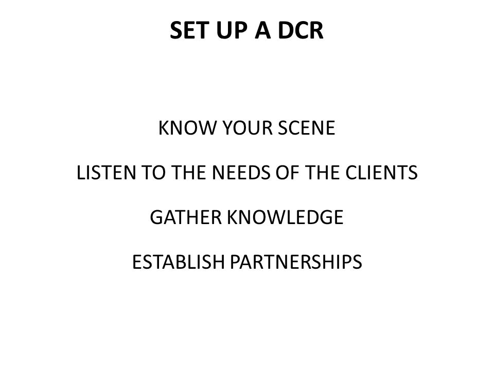 SET UP A DCR KNOW YOUR SCENE LISTEN TO THE NEEDS OF THE CLIENTS