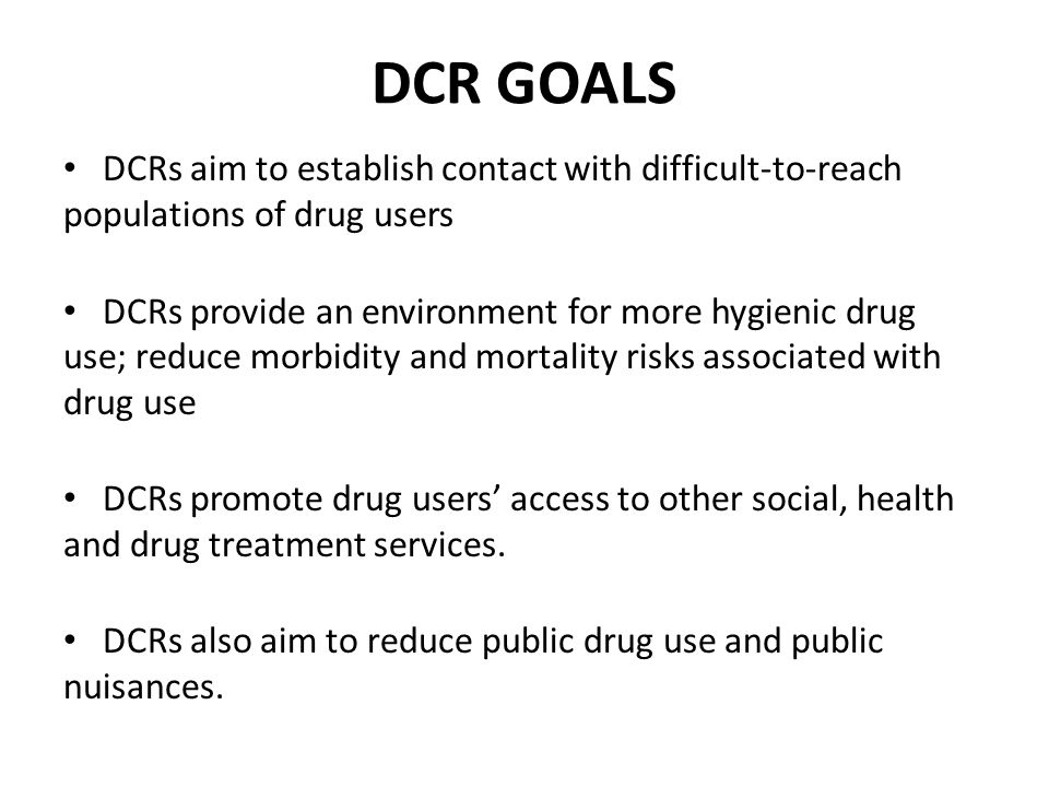 DCR GOALS DCRs aim to establish contact with difficult-to-reach populations of drug users.