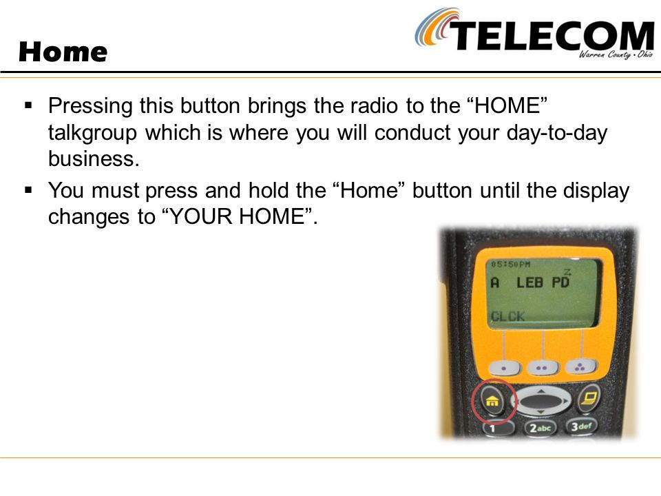 Home Pressing this button brings the radio to the HOME talkgroup which is where you will conduct your day-to-day business.