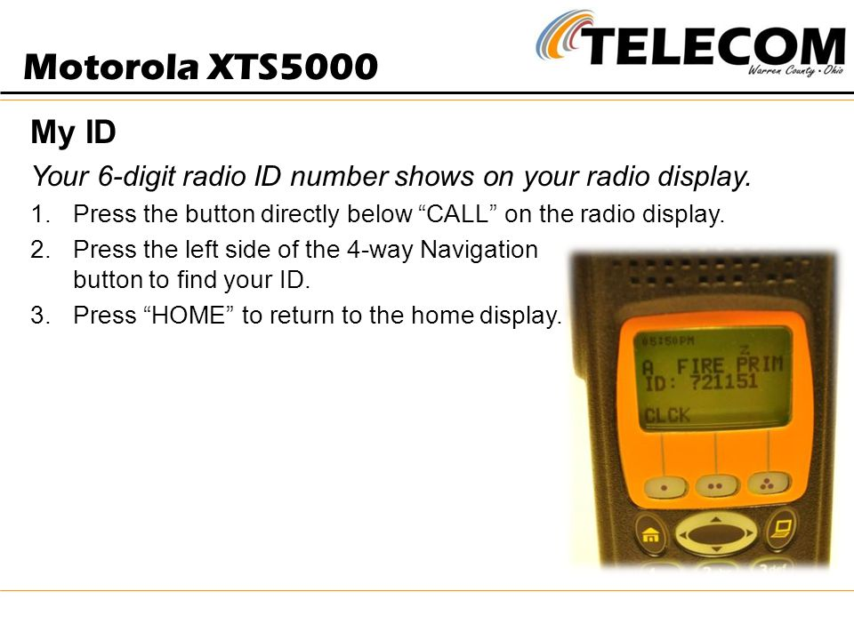 Motorola XTS5000 My ID. Your 6-digit radio ID number shows on your radio display. Press the button directly below CALL on the radio display.