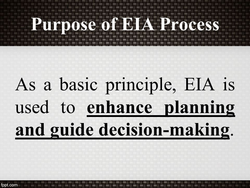 Purpose of EIA Process As a basic principle, EIA is used to enhance planning and guide decision-making.