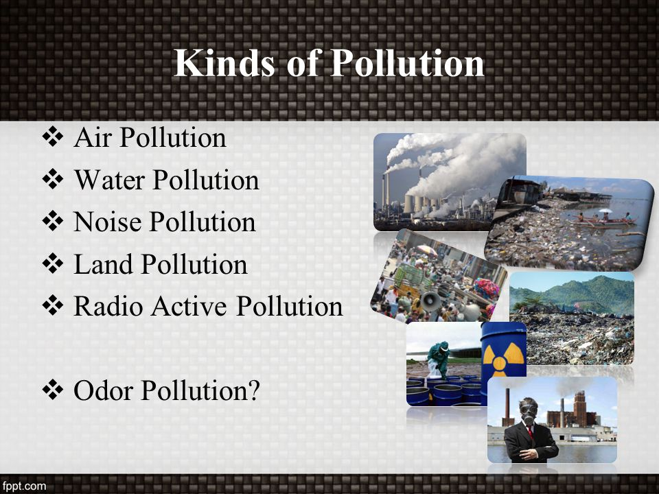 Kinds of Pollution Air Pollution Water Pollution Noise Pollution