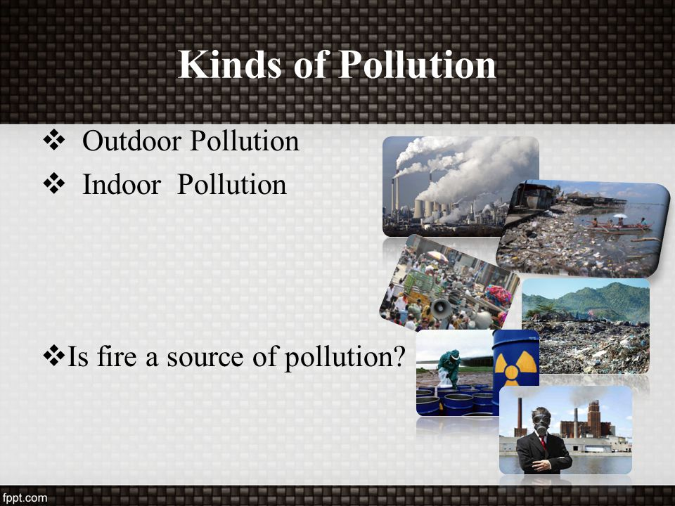 Kinds of Pollution Outdoor Pollution Indoor Pollution