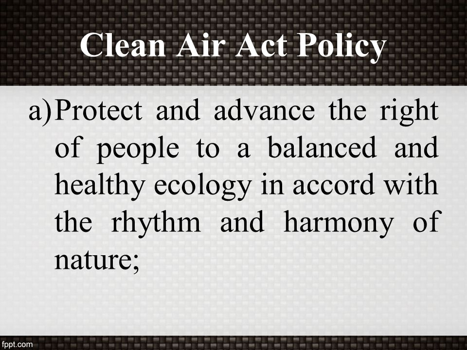 Clean Air Act Policy Protect and advance the right of people to a balanced and healthy ecology in accord with the rhythm and harmony of nature;