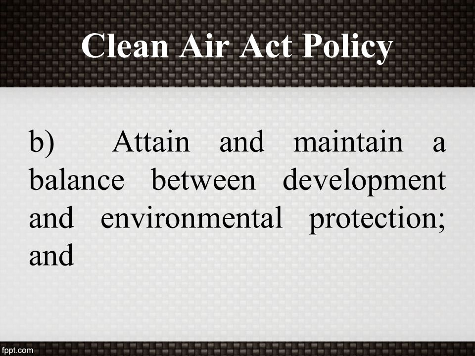Clean Air Act Policy b) Attain and maintain a balance between development and environmental protection; and.