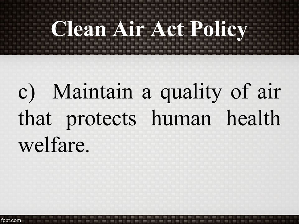 Clean Air Act Policy c) Maintain a quality of air that protects human health welfare.