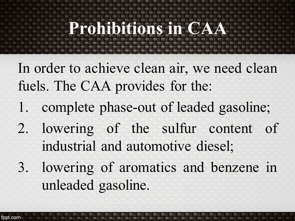 Prohibitions in CAA In order to achieve clean air, we need clean fuels. The CAA provides for the: complete phase-out of leaded gasoline;