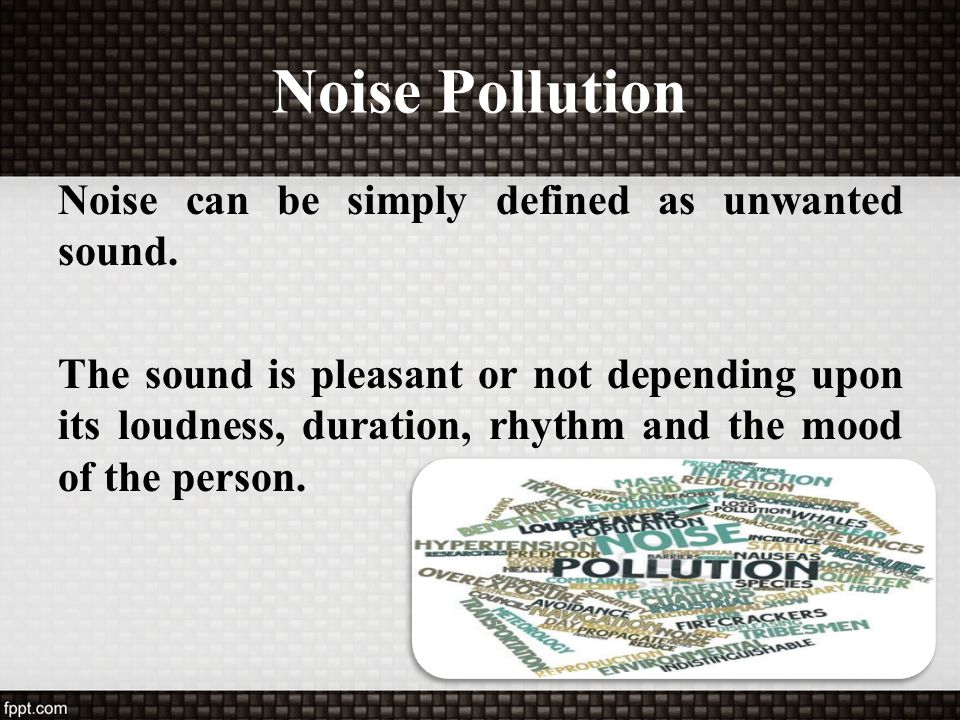 Noise Pollution Noise can be simply defined as unwanted sound.