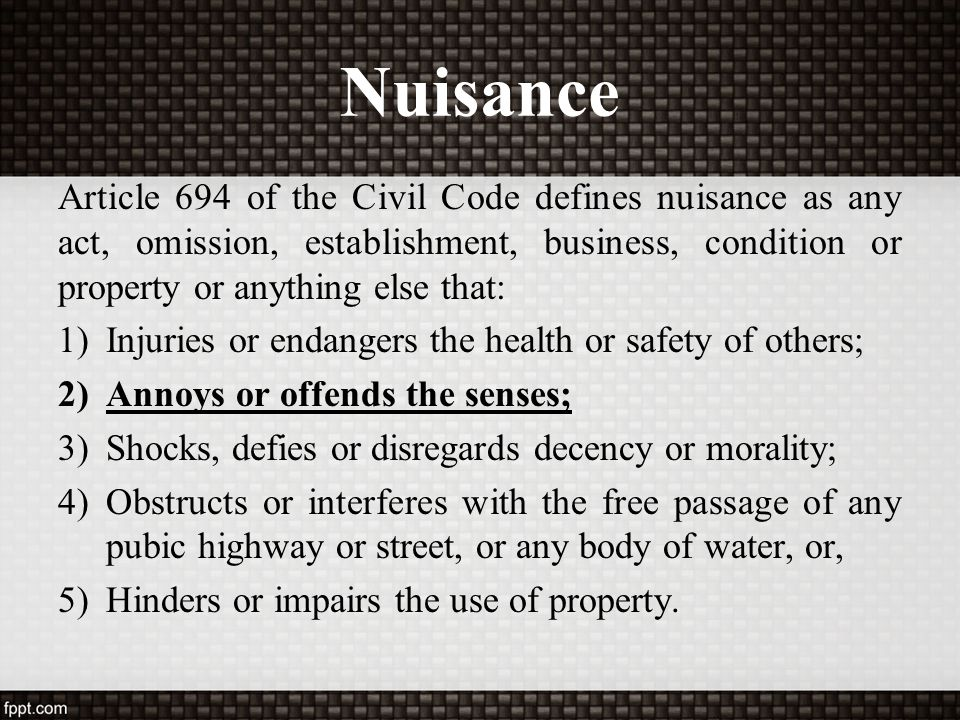 Nuisance Article 694 of the Civil Code defines nuisance as any act, omission, establishment, business, condition or property or anything else that: