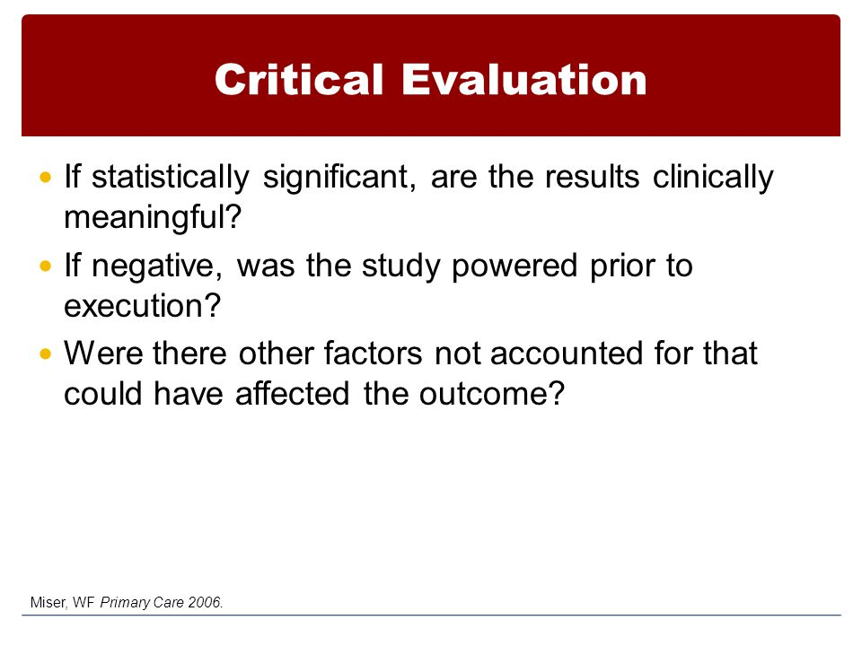 Critical Evaluation If statistically significant, are the results clinically meaningful If negative, was the study powered prior to execution