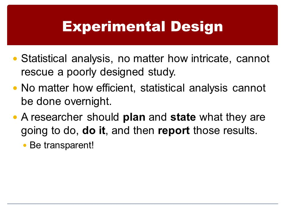 Experimental Design Statistical analysis, no matter how intricate, cannot rescue a poorly designed study.