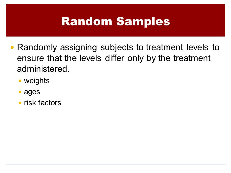 Random Samples Randomly assigning subjects to treatment levels to ensure that the levels differ only by the treatment administered.