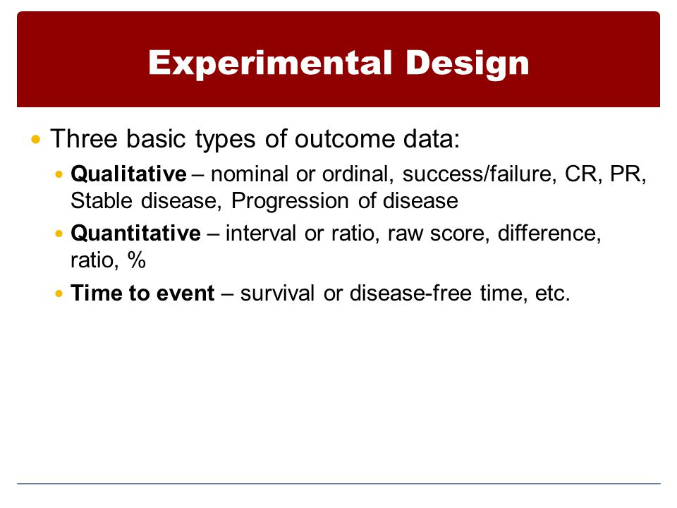 Experimental Design Three basic types of outcome data: