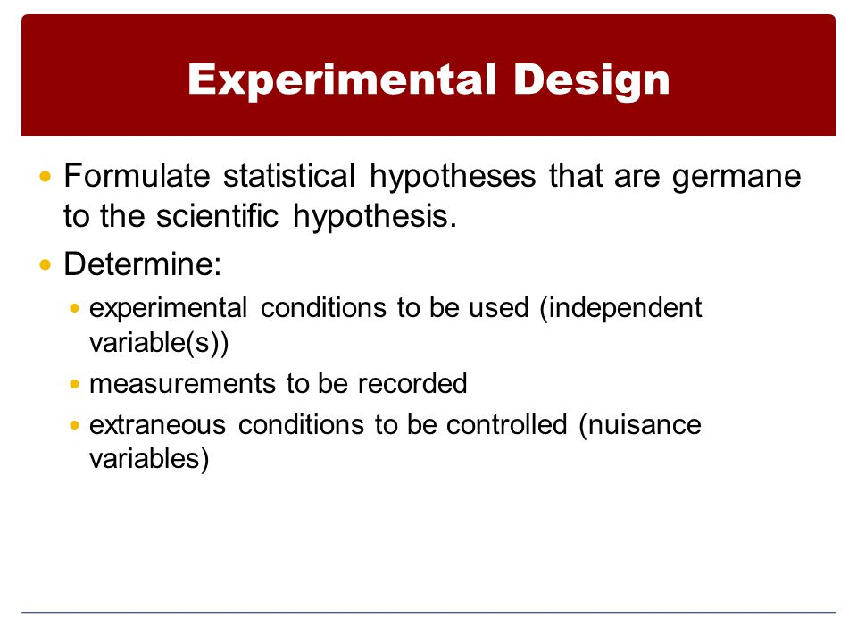 Experimental Design Formulate statistical hypotheses that are germane to the scientific hypothesis.