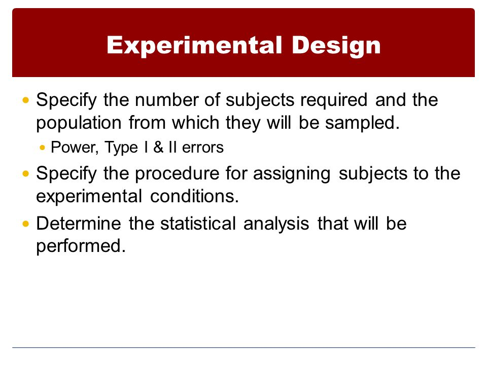 Experimental Design Specify the number of subjects required and the population from which they will be sampled.